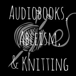 Audiobooks, Ableism,& Knitting